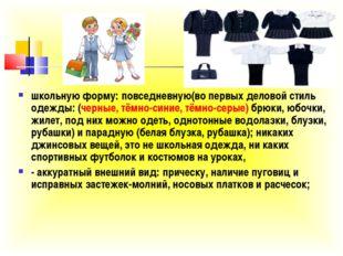 школьную форму: повседневную(во первых деловой стиль одежды: (черные, тёмно-с