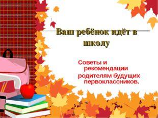 Ваш ребёнок идёт в школу Советы и рекомендации родителям будущих первоклассни
