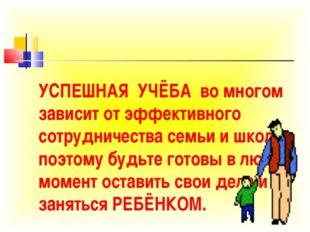 УСПЕШНАЯ УЧЁБА во многом зависит от эффективного сотрудничества семьи и школы