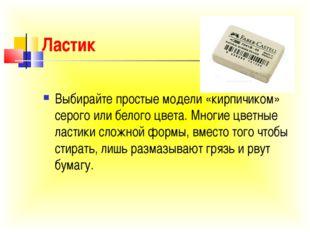 Ластик Выбирайте простые модели «кирпичиком» серого или белого цвета. Многие