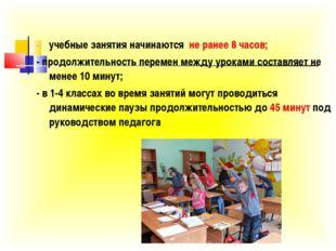учебные занятия начинаются не ранее 8 часов; - продолжительность перемен межд