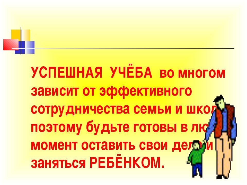 УСПЕШНАЯ УЧЁБА во многом зависит от эффективного сотрудничества семьи и школы...