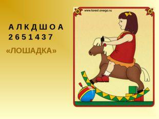 А Л К Д Ш О А 2 6 5 1 4 3 7 «ЛОШАДКА»