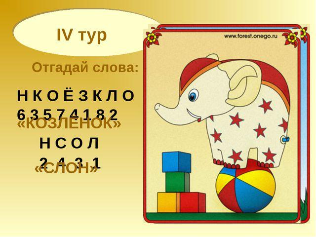 IV тур Отгадай слова: Н К О Ё З К Л О 6 3 5 7 4 1 8 2 «КОЗЛЁНОК» Н С О Л 2 4...