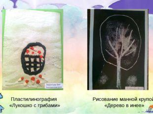 Пластилинография «Лукошко с грибами» Рисование манной крупой «Дерево в инее»