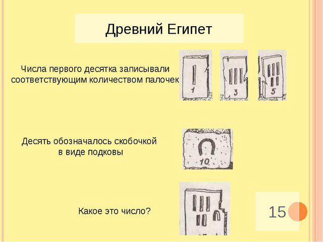 Древний Египет 15 Числа первого десятка записывали соответствующим количество...