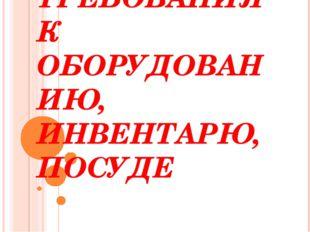 САНИТАРНЫЕ ТРЕБОВАНИЯ К ОБОРУДОВАНИЮ, ИНВЕНТАРЮ, ПОСУДЕ