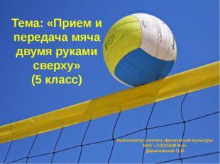 Тема: «Прием и передача мяча двумя руками сверху» (5 класс) Выполнила: учител