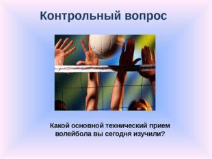 Контрольный вопрос Какой основной технический прием волейбола вы сегодня изуч