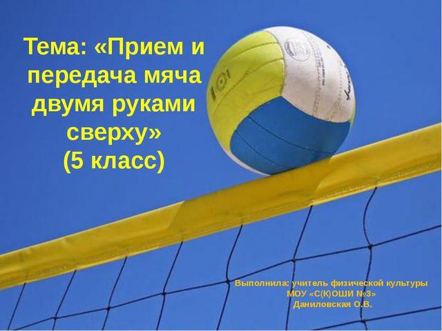 Тема: «Прием и передача мяча двумя руками сверху» (5 класс) Выполнила: учител...