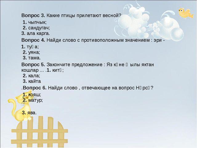 Вопрос 3.Какие птицы прилетают весной? 1.чыпчык; 2.сандугач; 3.ала карга....