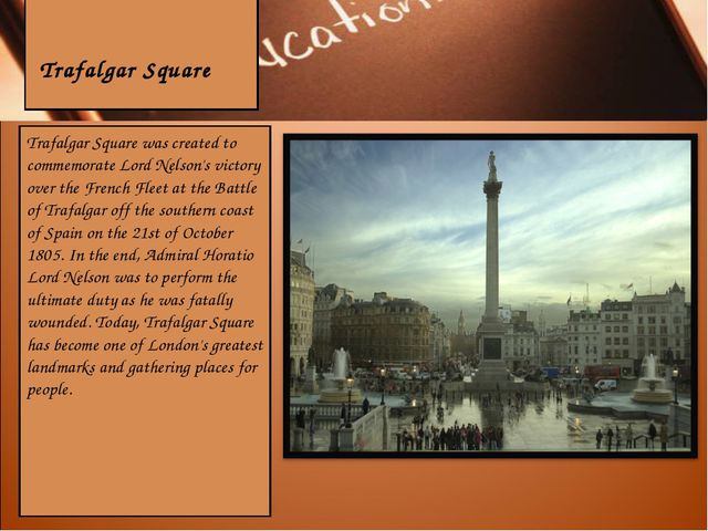 Trafalgar Square Trafalgar Square was created to commemorate Lord Nelson's v...