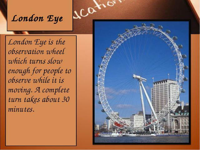 London Eye London Eye is the observation wheel which turns slow enough for p...