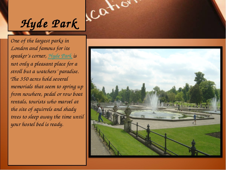 Hyde Park One of the largest parks in London and famous for its speaker's co...