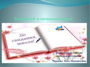 Выпускной в начальной школе Подготовила учитель начальных классов Чернова Элл