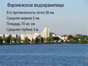 Воронежское водохранилище Его протяженность почти 35 км. Средняя ширина 2 км.