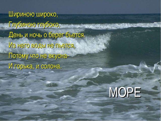 МОРЕ Шириною широко, Глубиною глубоко, День и ночь о берег бьется. Из него во...