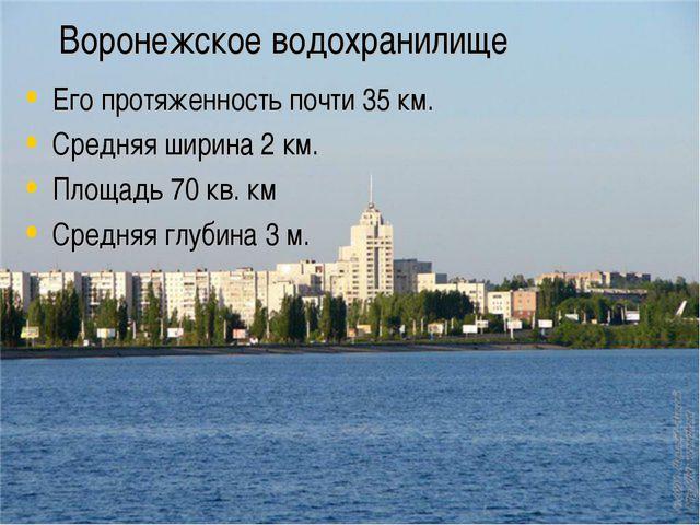 Воронежское водохранилище Его протяженность почти 35 км. Средняя ширина 2 км....