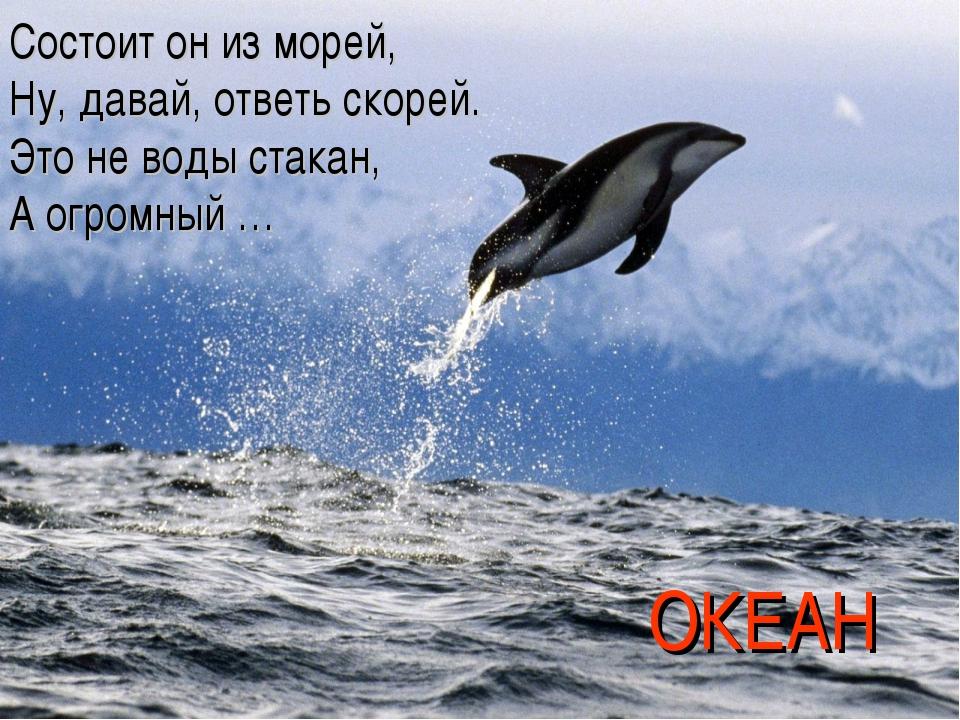 Состоит он из морей, Ну, давай, ответь скорей. Это не воды стакан, А огромный...