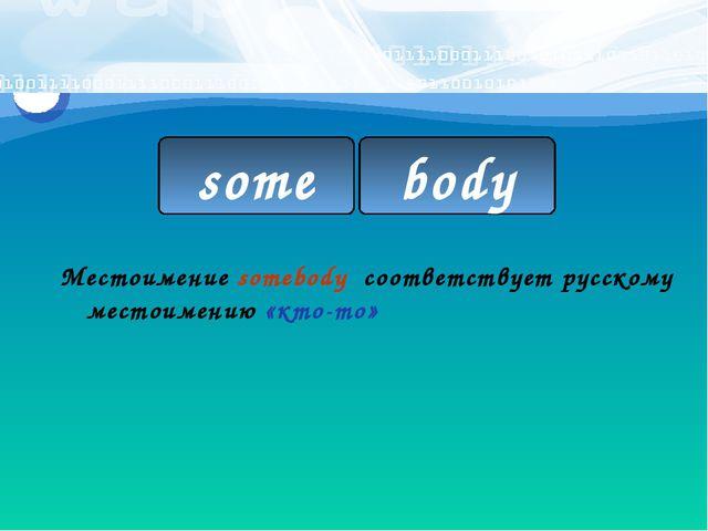 some body Местоимение somebody соответствует русскому местоимению «кто-то»