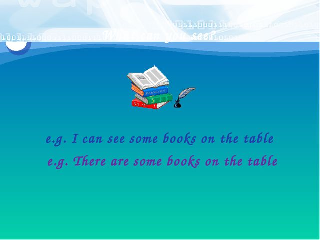 What can you see? e.g. I can see some books on the table e.g. There are some...