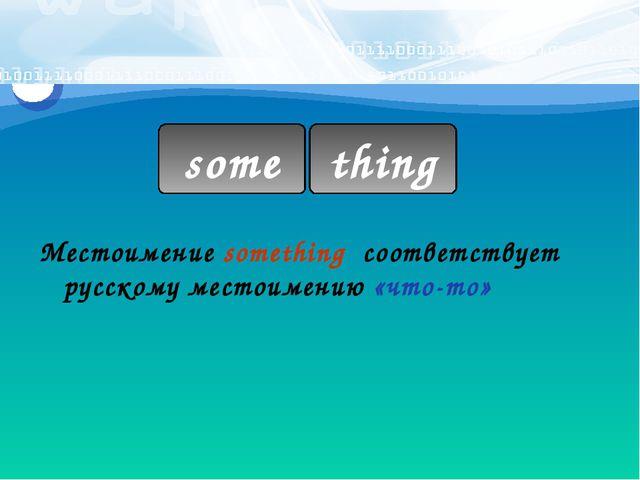some thing Местоимение something соответствует русскому местоимению «что-то»