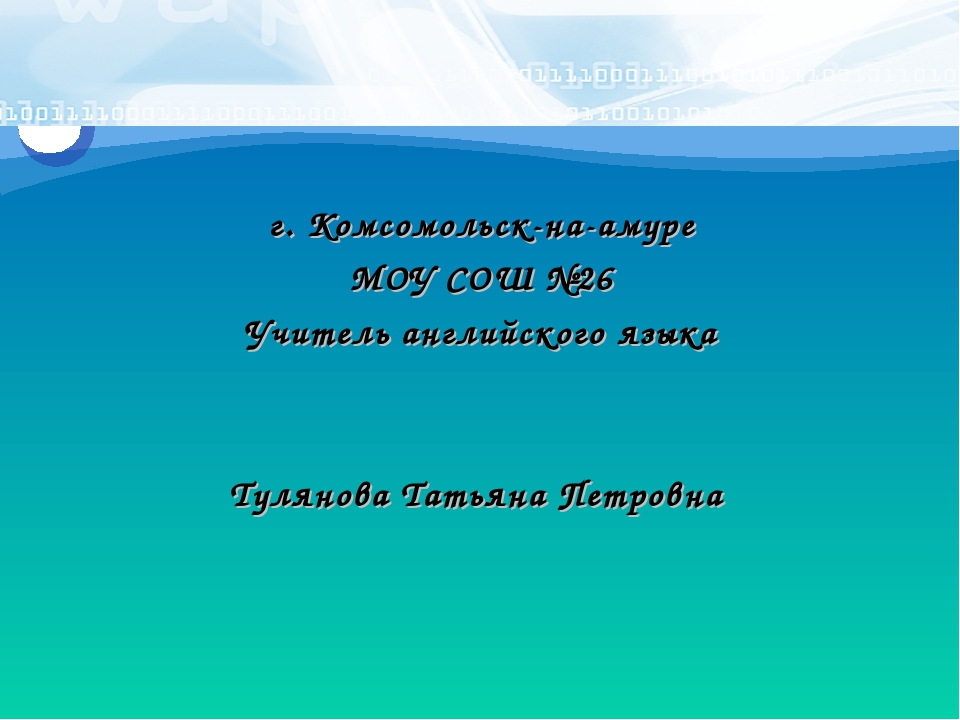 г. Комсомольск-на-амуре МОУ СОШ №26 Учитель английского языка Тулянова Татьян...