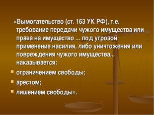 «Вымогательство (ст. 163 УК РФ), т.е. требование передачи чужого имущества и