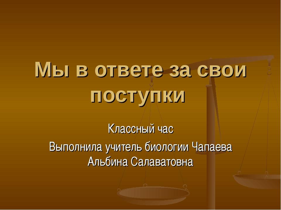 Мы в ответе за свои поступки Классный час Выполнила учитель биологии Чапаева...