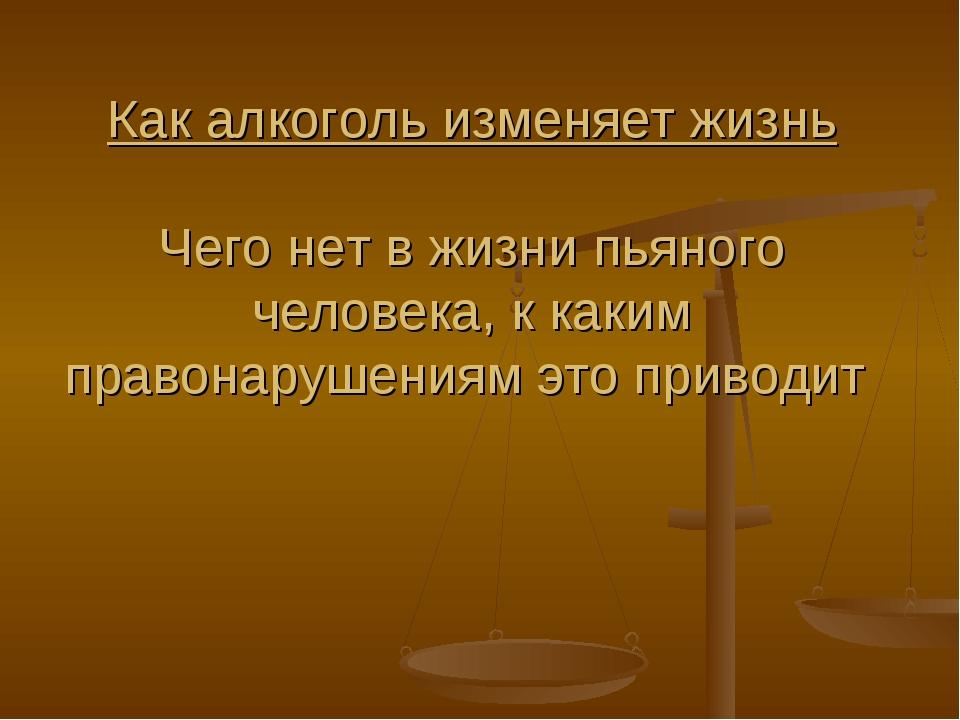 Как алкоголь изменяет жизнь Чего нет в жизни пьяного человека, к каким правон...
