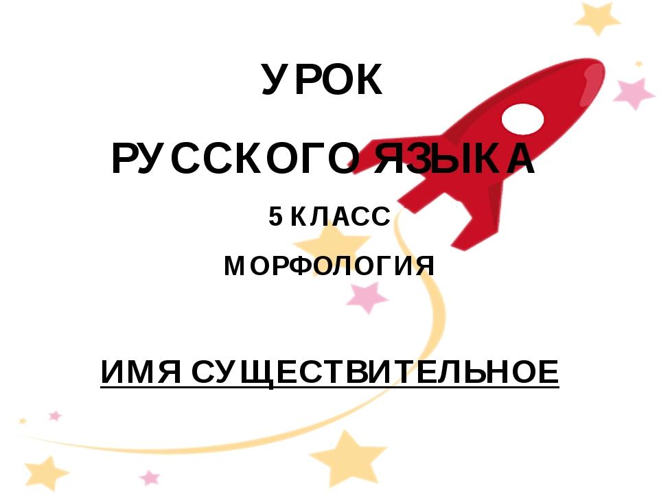 УРОК РУССКОГО ЯЗЫКА 5 КЛАСС МОРФОЛОГИЯ ИМЯ СУЩЕСТВИТЕЛЬНОЕ