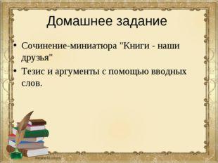 """Домашнее задание Сочинение-миниатюра """"Книги - наши друзья"""" Тезис и аргументы"""