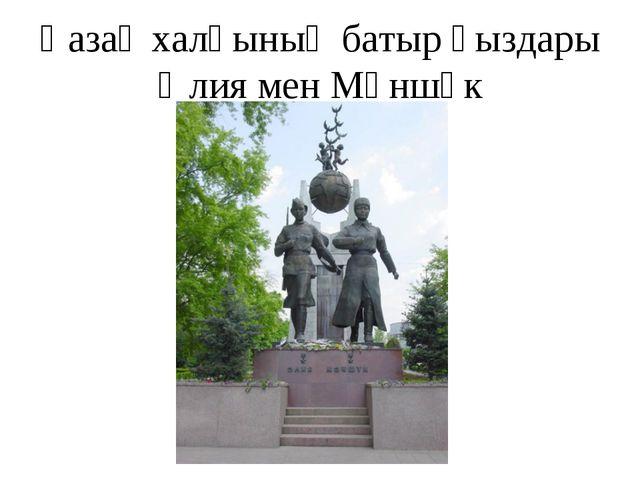 Қазақ халқының батыр қыздары Әлия мен Мәншүк