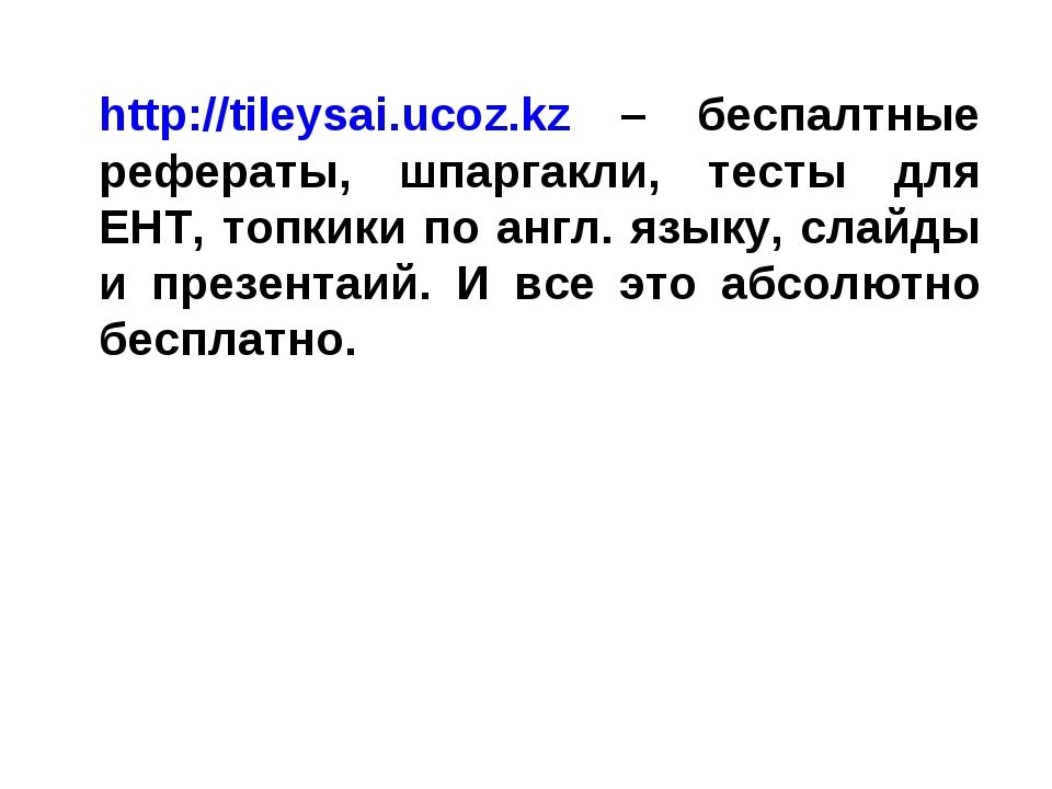 http://tileysai.ucoz.kz – беспалтные рефераты, шпаргакли, тесты для ЕНТ, топк...