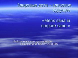 Здоровые дети – здоровое будущее. «Mens sana in corpore sano.» Работа классно