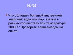 №34 Что обладает большой внутренней энергией: вода или пар, взятые в равных