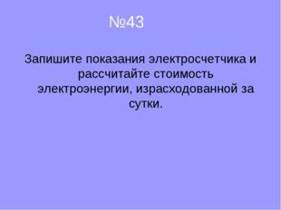 №43 Запишите показания электросчетчика и рассчитайте стоимость электроэнерги