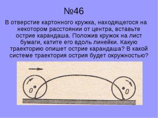 №46 В отверстие картонного кружка, находящегося на некотором расстоянии от ц