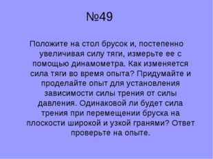 №49 Положите на стол брусок и, постепенно увеличивая силу тяги, измерьте ее