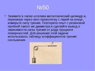 №50 Зажмите в лапке штатива металлический цилиндр и, перекинув через него пр
