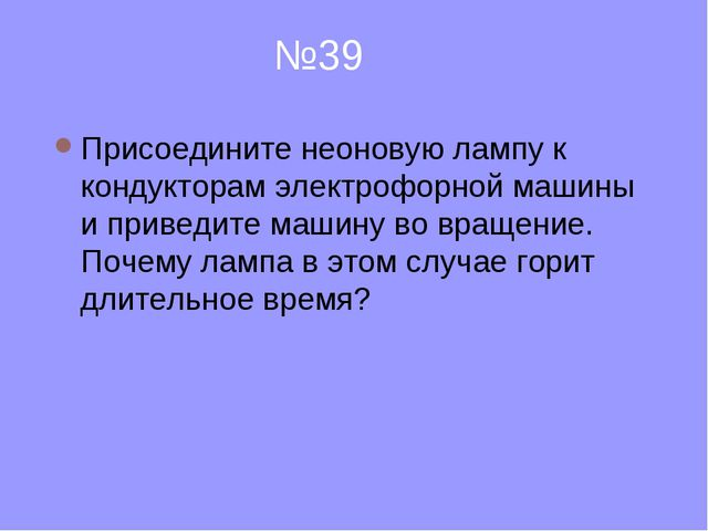 №39 Присоедините неоновую лампу к кондукторам электрофорной машины и приведи...
