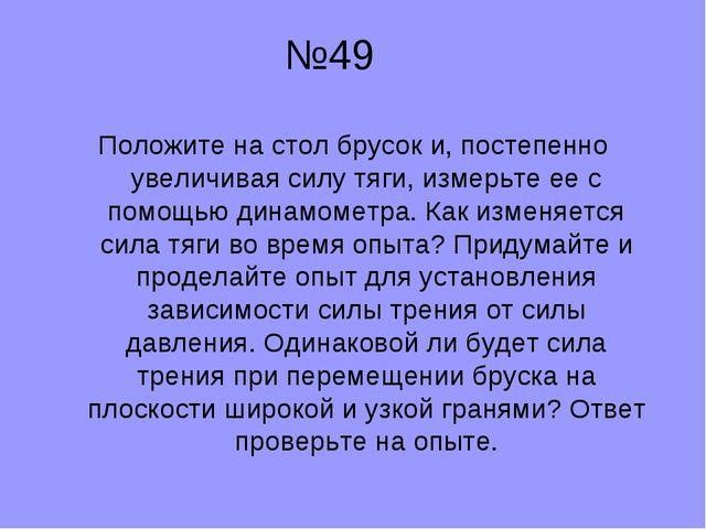 №49 Положите на стол брусок и, постепенно увеличивая силу тяги, измерьте ее...