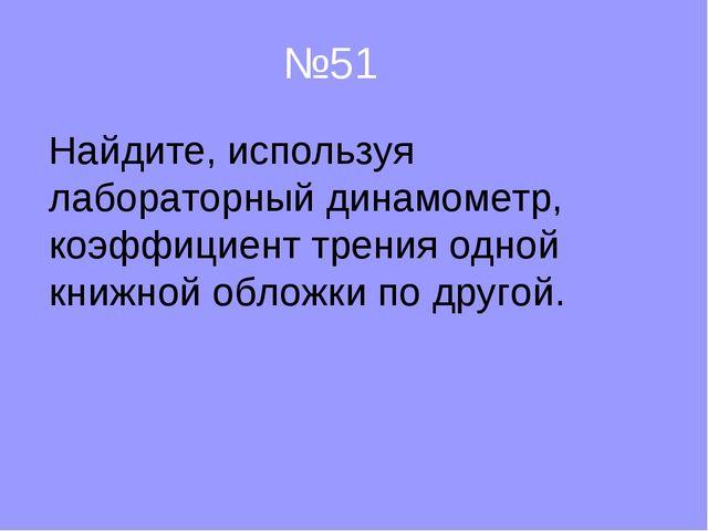 №51 Найдите, используя лабораторный динамометр, коэффициент трения одной книж...