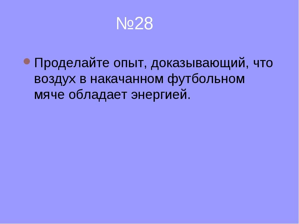 №28 Проделайте опыт, доказывающий, что воздух в накачанном футбольном мяче о...