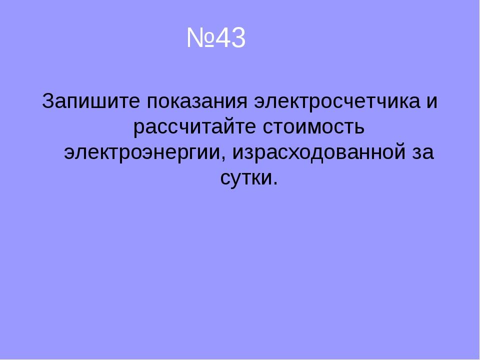 №43 Запишите показания электросчетчика и рассчитайте стоимость электроэнерги...