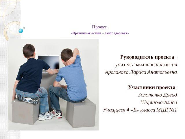 Проект: «Правильная осанка – залог здоровья». Руководитель проекта : учитель...