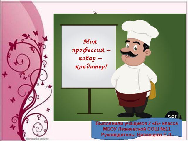 Моя профессия – повар – кондитер! Выполнили учащиеся 2 «Б» класса МБОУ Лежне...