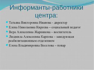 Информанты-работники центра: Татьяна Викторовна Иванова - директор Елена Нико