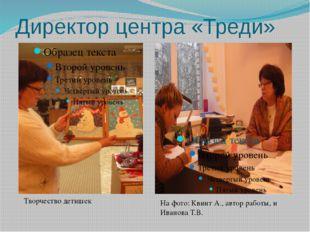 Директор центра «Треди» Творчество детишек На фото: Квинт А., автор работы, и