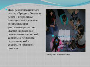 Цель реабилитационного центра «Треди» : Оказание детям и подросткам, имеющим